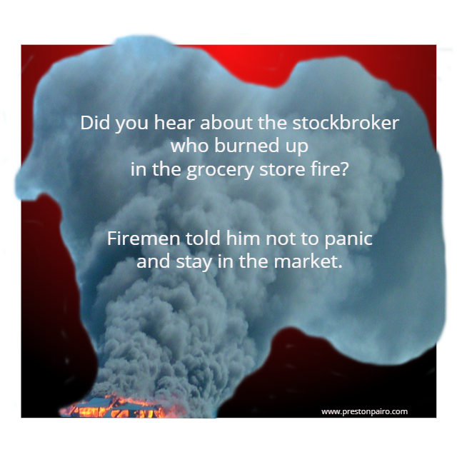 Did you hear about the stockbroker who burned up in the grocery store fire?  Firemen told him not to panic and stay in the market.